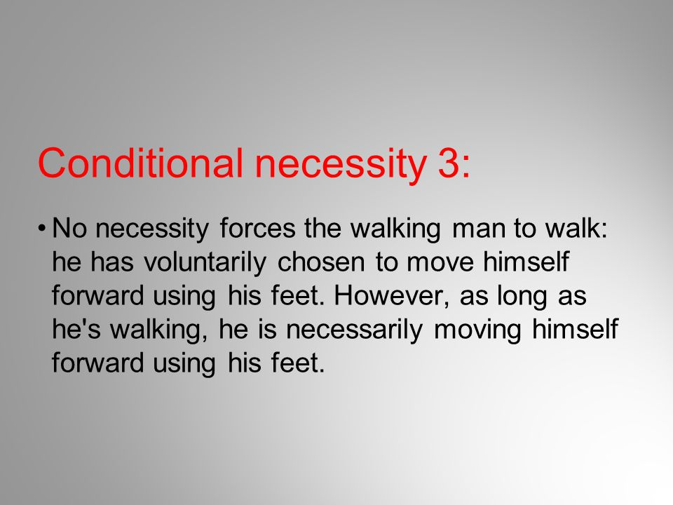 Conditional necessity 3: No necessity forces the walking man to walk: he has voluntarily chosen to move himself forward using his feet. However, as lo