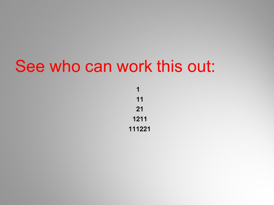 See who can work this out 2: 1 11 21 1211 111221 312211 13112221