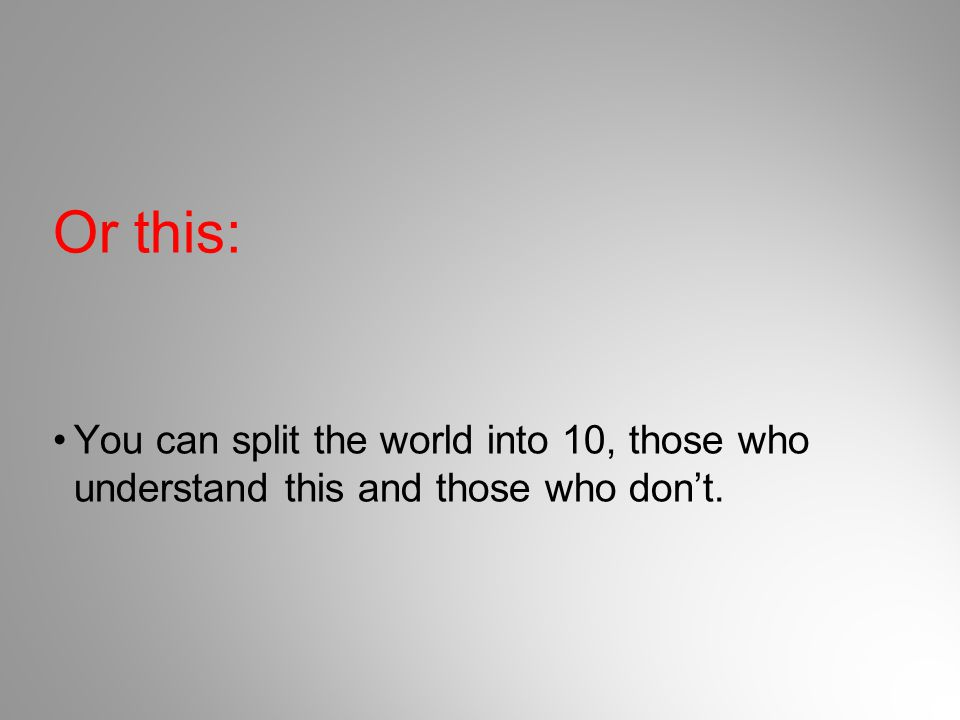 Or this: You can split the world into 10, those who understand this and those who don't.