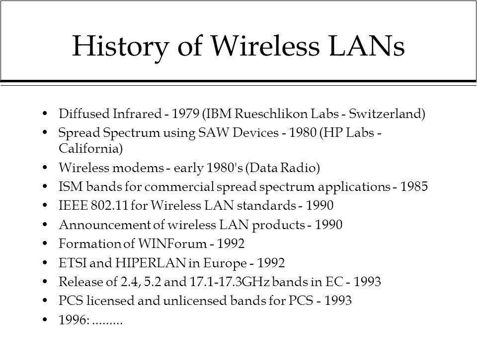 History of Wireless LANs Diffused Infrared - 1979 (IBM Rueschlikon Labs - Switzerland) Spread Spectrum using SAW Devices - 1980 (HP Labs - California) Wireless modems - early 1980 s (Data Radio) ISM bands for commercial spread spectrum applications - 1985 IEEE 802.11 for Wireless LAN standards - 1990 Announcement of wireless LAN products - 1990 Formation of WINForum - 1992 ETSI and HIPERLAN in Europe - 1992 Release of 2.4, 5.2 and 17.1-17.3GHz bands in EC - 1993 PCS licensed and unlicensed bands for PCS - 1993 1996:.........