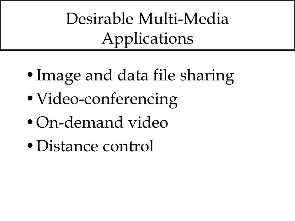 Desirable Multi-Media Applications Image and data file sharing Video-conferencing On-demand video Distance control
