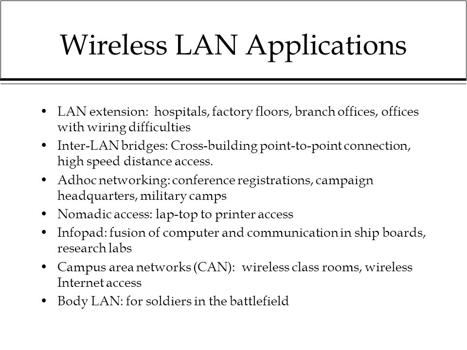 Wireless LAN Applications LAN extension: hospitals, factory floors, branch offices, offices with wiring difficulties Inter-LAN bridges: Cross-building point-to-point connection, high speed distance access.