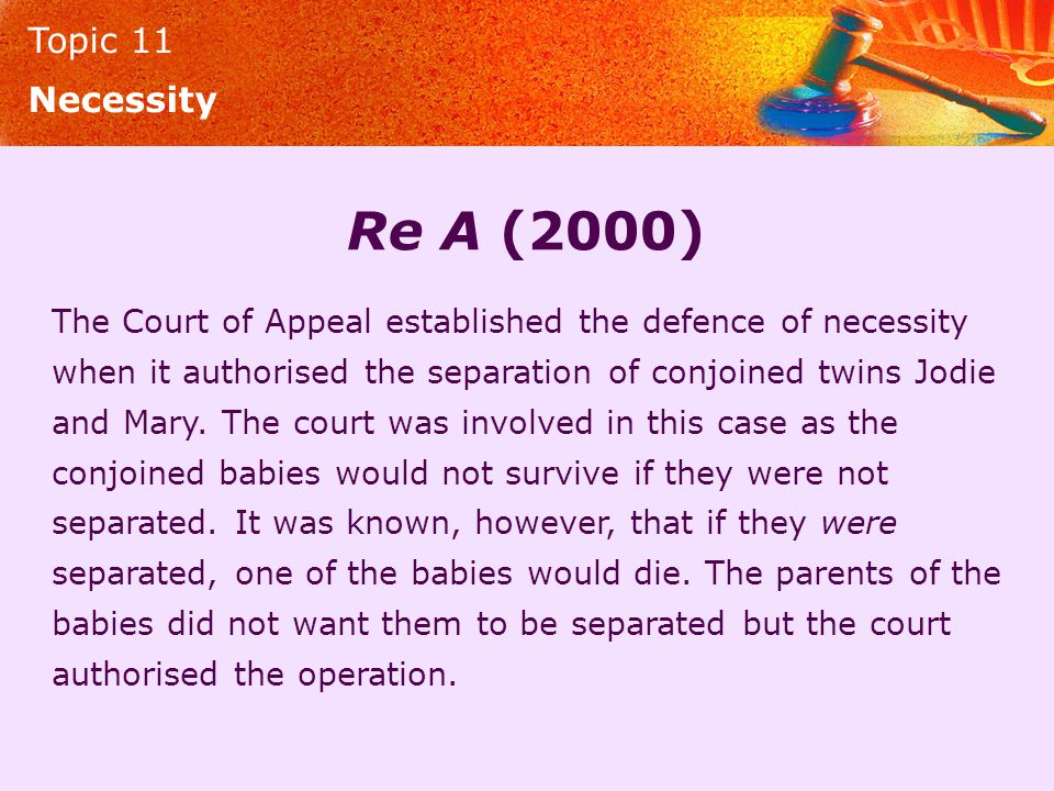 Topic 11 Necessity Re A (2000) The Court of Appeal established the defence of necessity when it authorised the separation of conjoined twins Jodie and Mary.