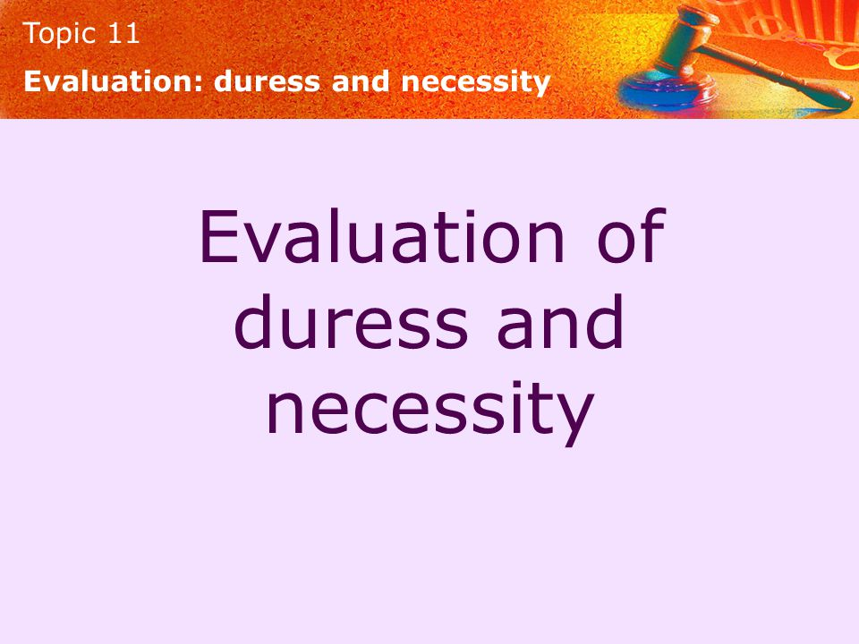 Topic 11 Evaluation of duress and necessity Evaluation: duress and necessity