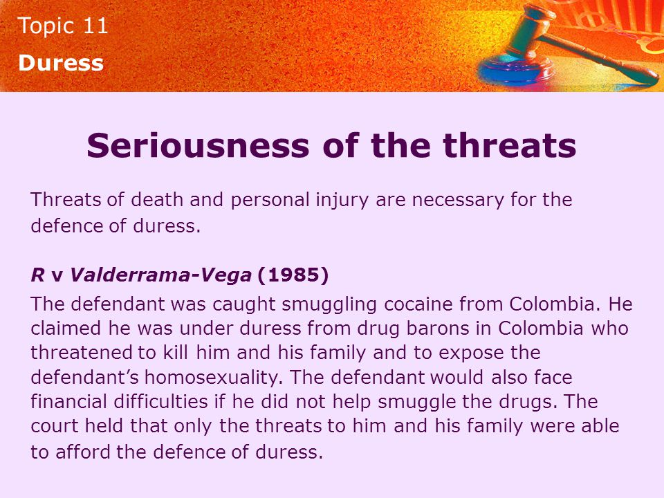 Topic 11 Duress Seriousness of the threats Threats of death and personal injury are necessary for the defence of duress. R v Valderrama-Vega (1985) Th