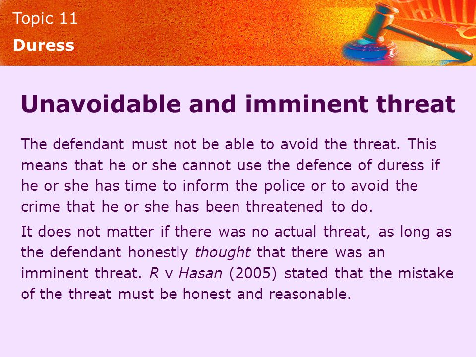 Topic 11 Duress Unavoidable and imminent threat The defendant must not be able to avoid the threat. This means that he or she cannot use the defence o