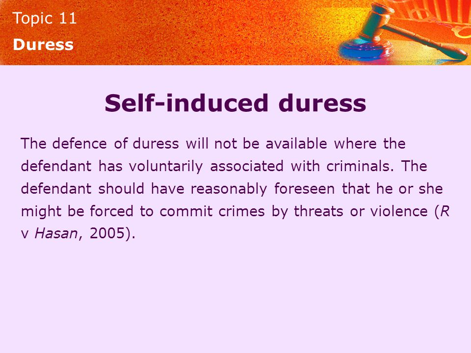 Topic 11 Duress Self-induced duress The defence of duress will not be available where the defendant has voluntarily associated with criminals. The def