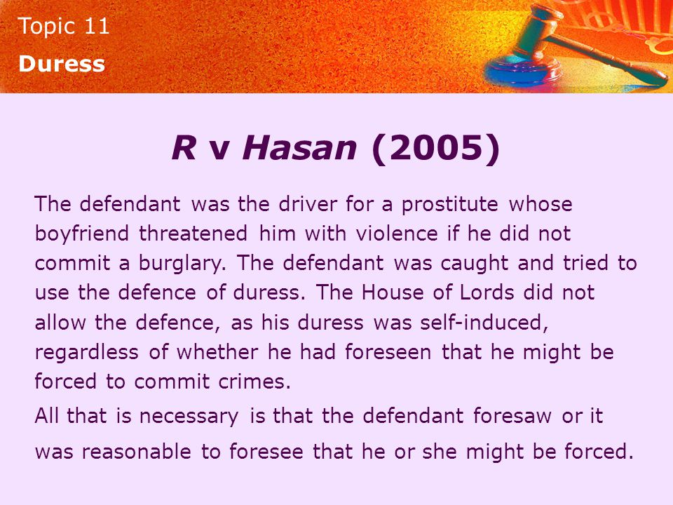 Topic 11 Duress R v Hasan (2005) The defendant was the driver for a prostitute whose boyfriend threatened him with violence if he did not commit a bur