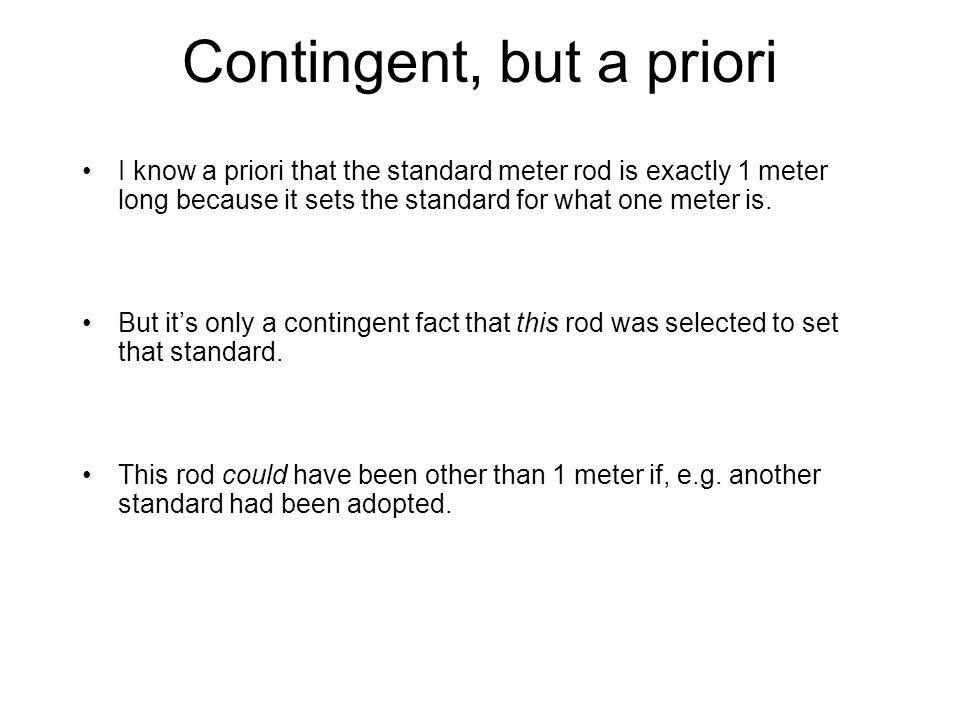 Contingent, but a priori I know a priori that the standard meter rod is exactly 1 meter long because it sets the standard for what one meter is.