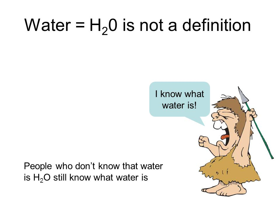 Water = H 2 0 is not a definition I know what water is.