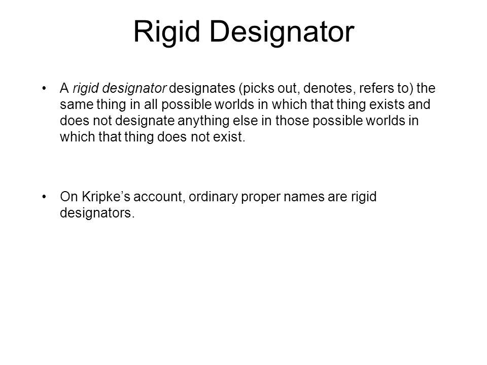 Rigid Designator A rigid designator designates (picks out, denotes, refers to) the same thing in all possible worlds in which that thing exists and does not designate anything else in those possible worlds in which that thing does not exist.