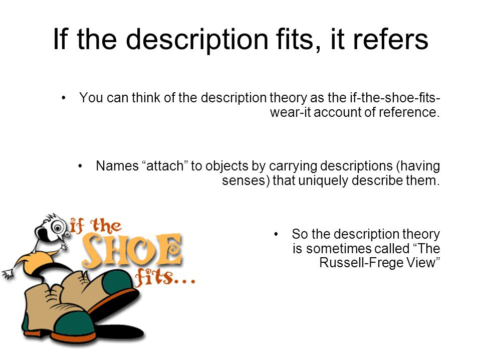 If the description fits, it refers You can think of the description theory as the if-the-shoe-fits- wear-it account of reference.