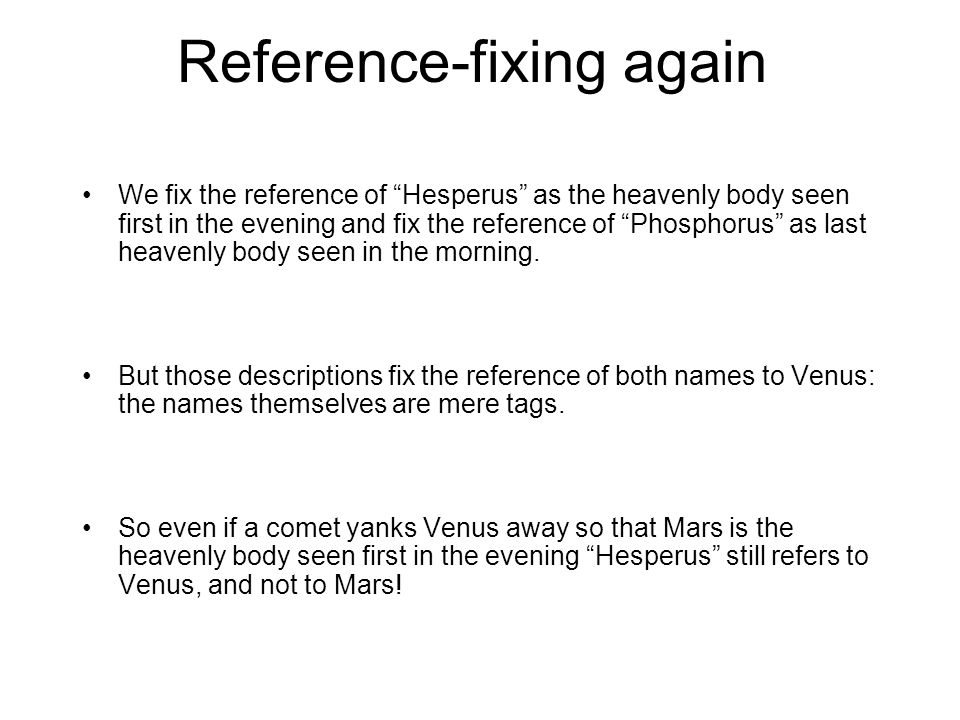 Reference-fixing again We fix the reference of Hesperus as the heavenly body seen first in the evening and fix the reference of Phosphorus as last heavenly body seen in the morning.
