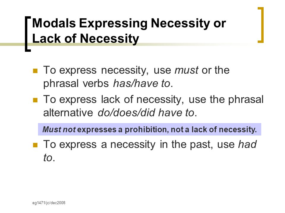 eg1471/jc/dec2008 Modals Expressing Necessity or Lack of Necessity To express necessity, use must or the phrasal verbs has/have to.