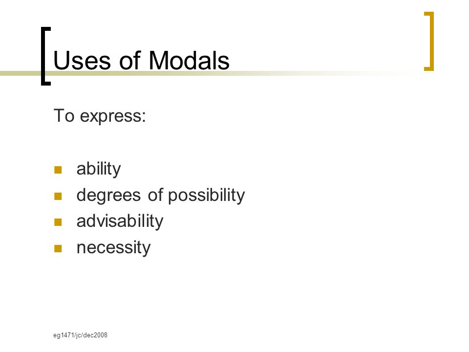 eg1471/jc/dec2008 Uses of Modals To express: ability degrees of possibility advisability necessity