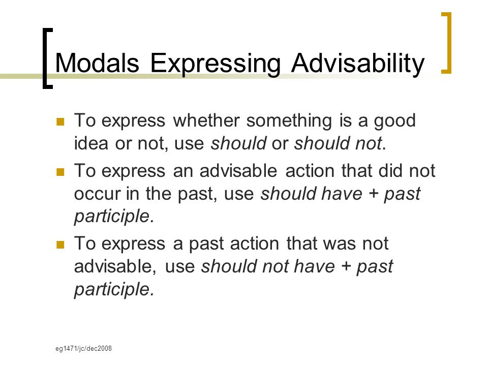 eg1471/jc/dec2008 Modals Expressing Advisability To express whether something is a good idea or not, use should or should not.