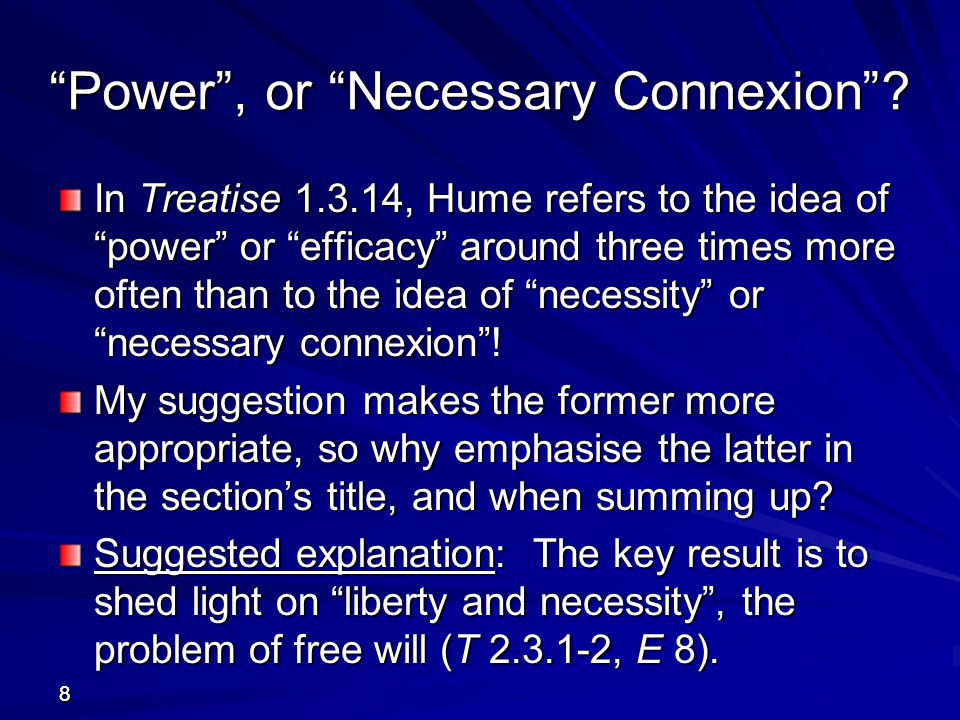 4949 Hume's Use of his Two Definitions If we search for subsequent paragraphs in the Treatise that mention the definition of cause , power or necessity , we find just three, at T 1.4.5.31, 2.3.1.18, and 2.3.2.4.
