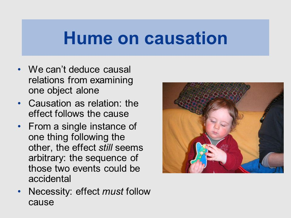 Hume on causation We can't deduce causal relations from examining one object alone Causation as relation: the effect follows the cause From a single i