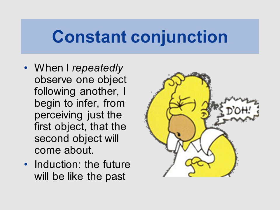 Constant conjunction When I repeatedly observe one object following another, I begin to infer, from perceiving just the first object, that the second