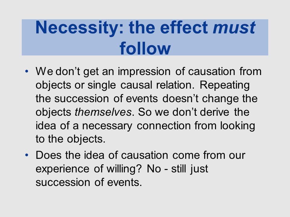 Necessity: the effect must follow We don't get an impression of causation from objects or single causal relation. Repeating the succession of events d