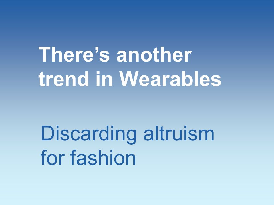 Discarding altruism for fashion There's another trend in Wearables