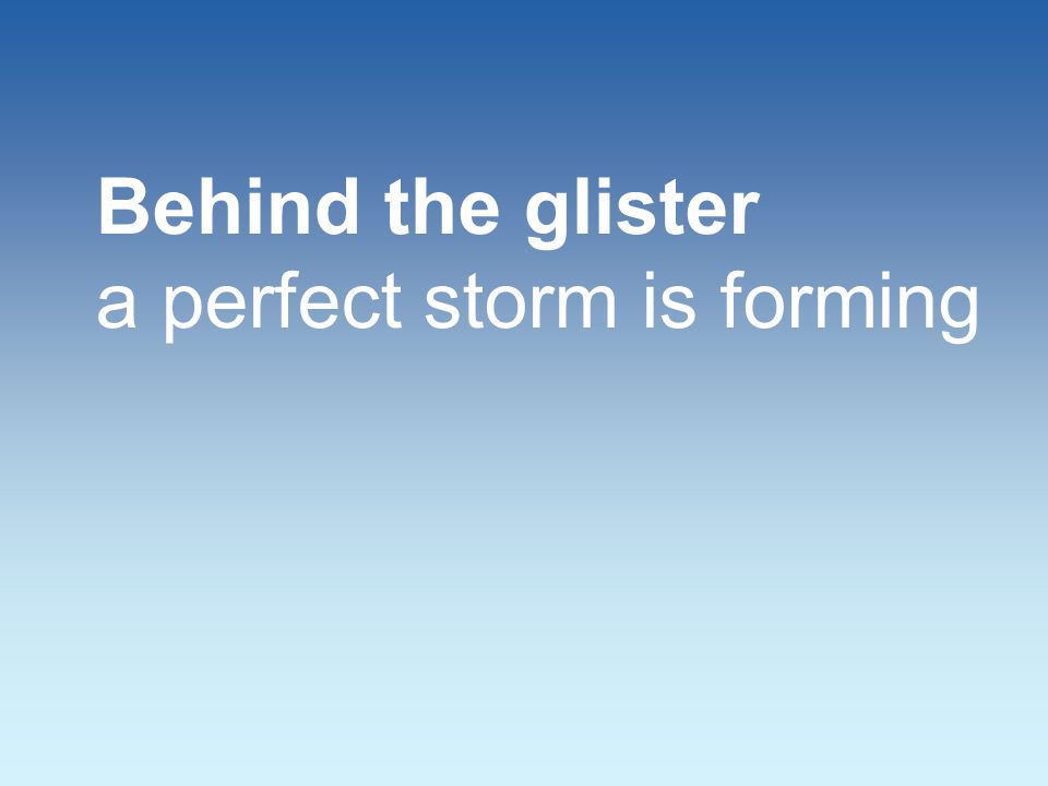 Behind the glister a perfect storm is forming