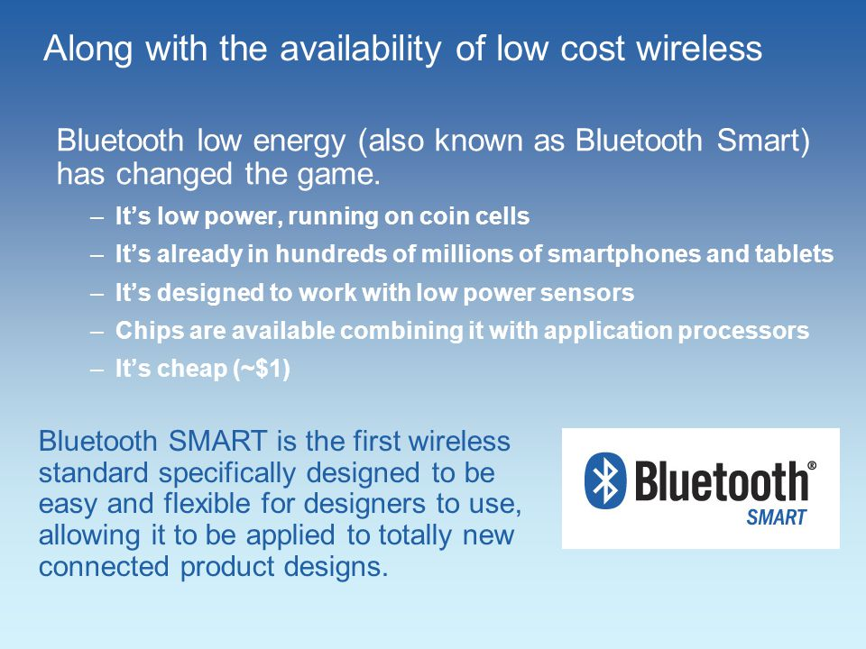 Along with the availability of low cost wireless Bluetooth low energy (also known as Bluetooth Smart) has changed the game.