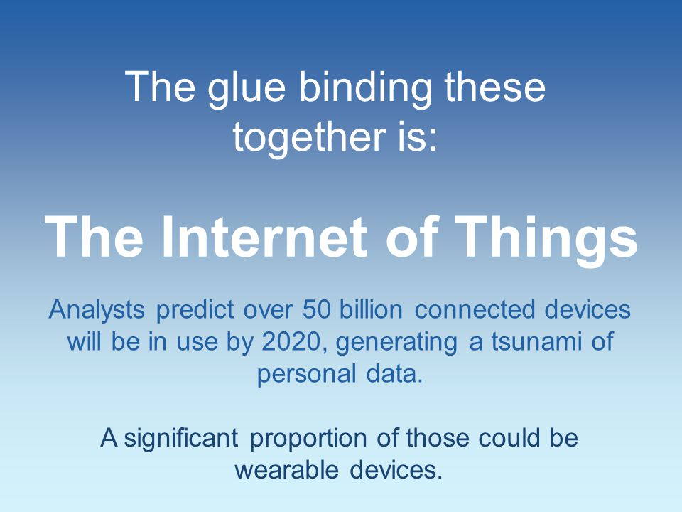 The glue binding these together is: Analysts predict over 50 billion connected devices will be in use by 2020, generating a tsunami of personal data.