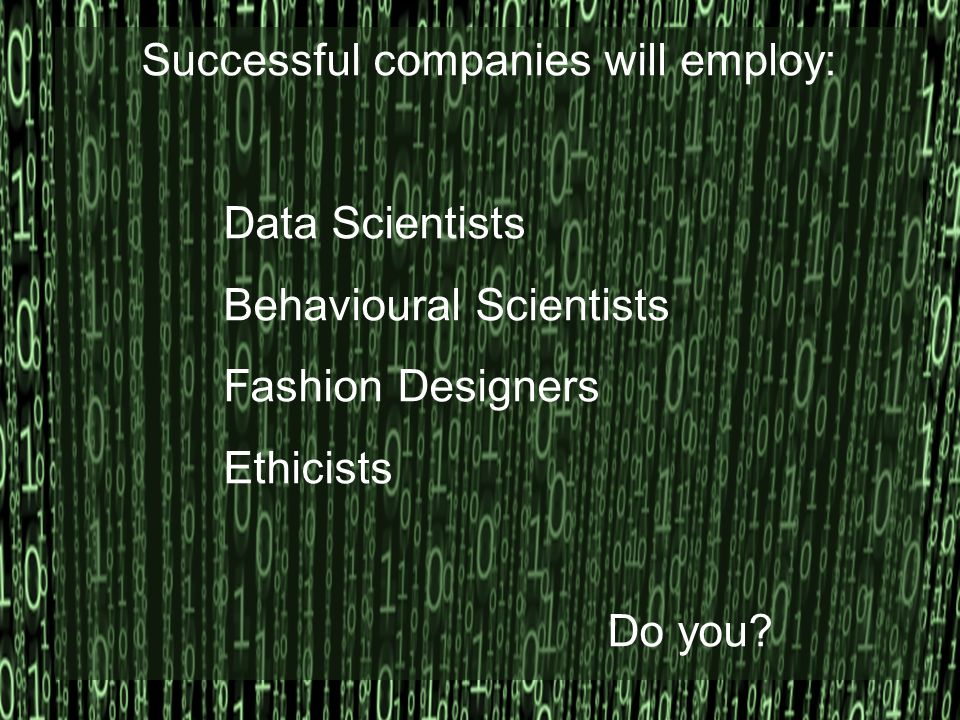 Successful companies will employ: Data Scientists Behavioural Scientists Fashion Designers Ethicists Do you