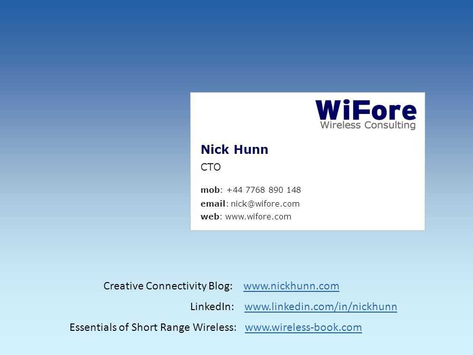 Nick Hunn CTO mob: +44 7768 890 148 email: nick@wifore.com web: www.wifore.com Creative Connectivity Blog: www.nickhunn.comwww.nickhunn.com LinkedIn: www.linkedin.com/in/nickhunnwww.linkedin.com/in/nickhunn Essentials of Short Range Wireless: www.wireless-book.comwww.wireless-book.com