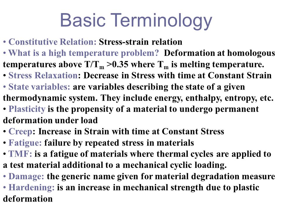 Basic Terminology Constitutive Relation: Stress-strain relation What is a high temperature problem? Deformation at homologous temperatures above T/T m