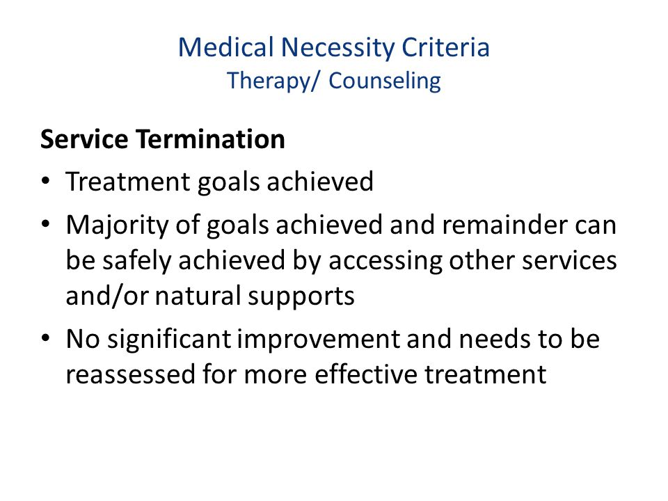 Medical Necessity Criteria Therapy/ Counseling Service Termination Treatment goals achieved Majority of goals achieved and remainder can be safely ach