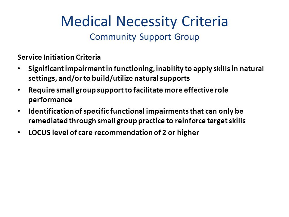 Medical Necessity Criteria Community Support Group Service Initiation Criteria Significant impairment in functioning, inability to apply skills in nat
