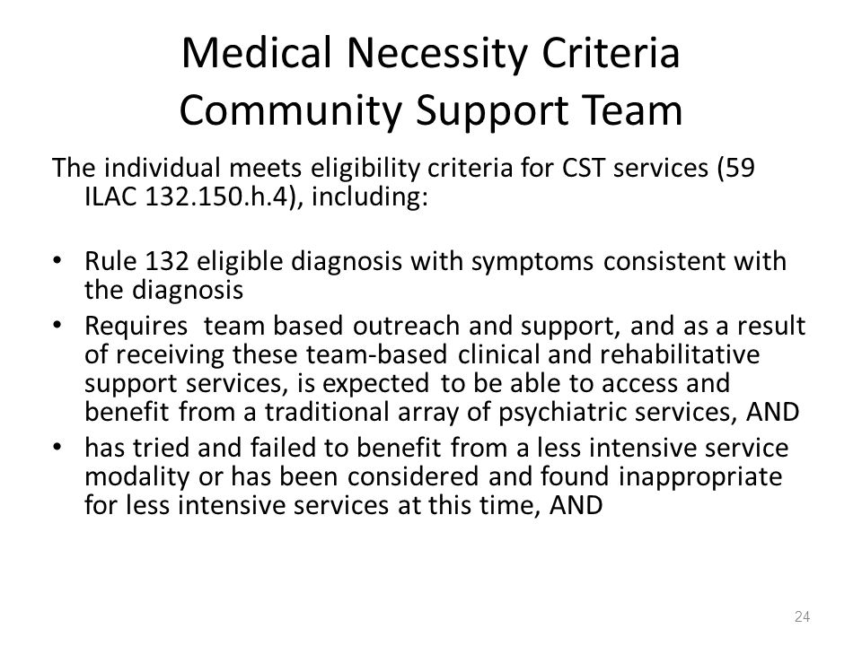 Medical Necessity Criteria Community Support Team The individual meets eligibility criteria for CST services (59 ILAC 132.150.h.4), including: Rule 13