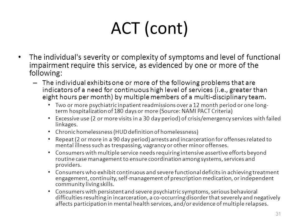 ACT (cont) The individual's severity or complexity of symptoms and level of functional impairment require this service, as evidenced by one or more of