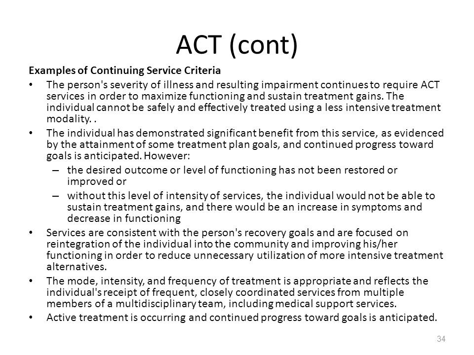 ACT (cont) Examples of Continuing Service Criteria The person's severity of illness and resulting impairment continues to require ACT services in orde
