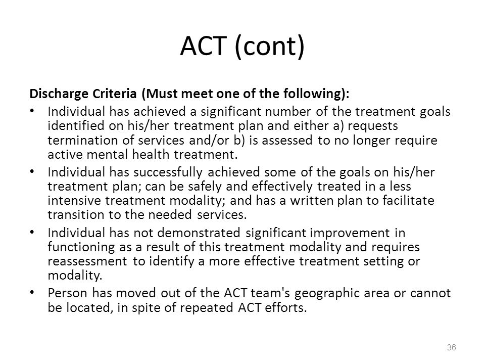 ACT (cont) Discharge Criteria (Must meet one of the following): Individual has achieved a significant number of the treatment goals identified on his/