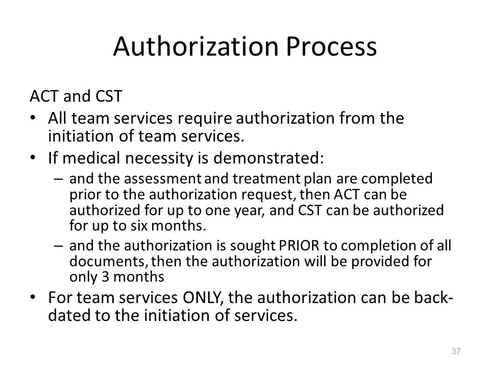 Authorization Process ACT and CST All team services require authorization from the initiation of team services. If medical necessity is demonstrated: