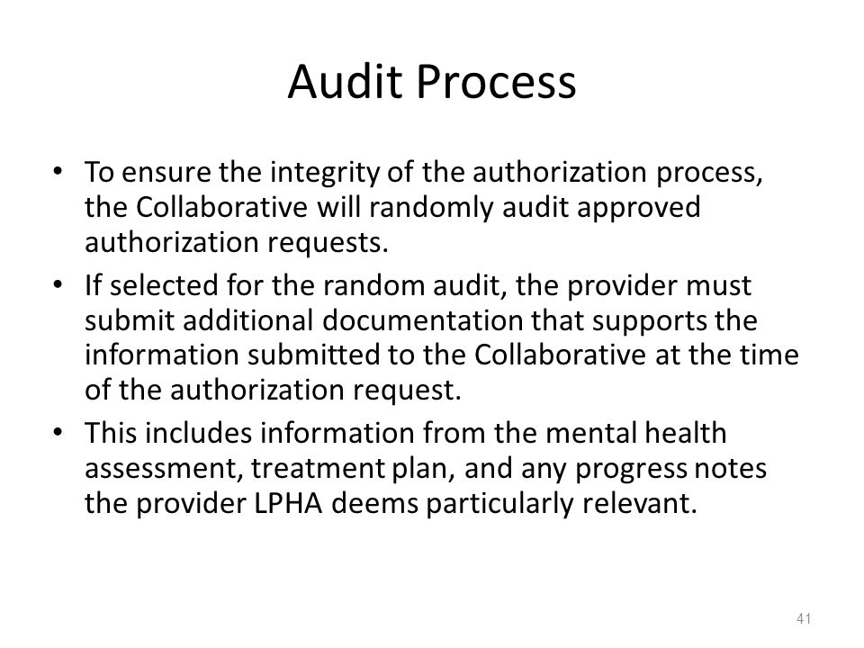 Audit Process To ensure the integrity of the authorization process, the Collaborative will randomly audit approved authorization requests. If selected