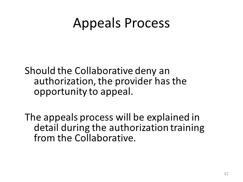 Appeals Process Should the Collaborative deny an authorization, the provider has the opportunity to appeal. The appeals process will be explained in d