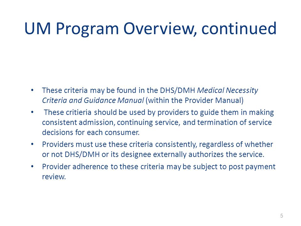 UM Program Overview, continued These criteria may be found in the DHS/DMH Medical Necessity Criteria and Guidance Manual (within the Provider Manual)
