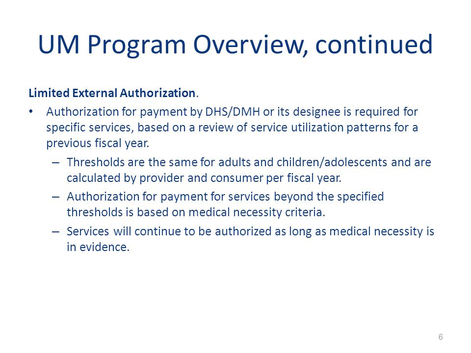 UM Program Overview, continued Limited External Authorization. Authorization for payment by DHS/DMH or its designee is required for specific services,