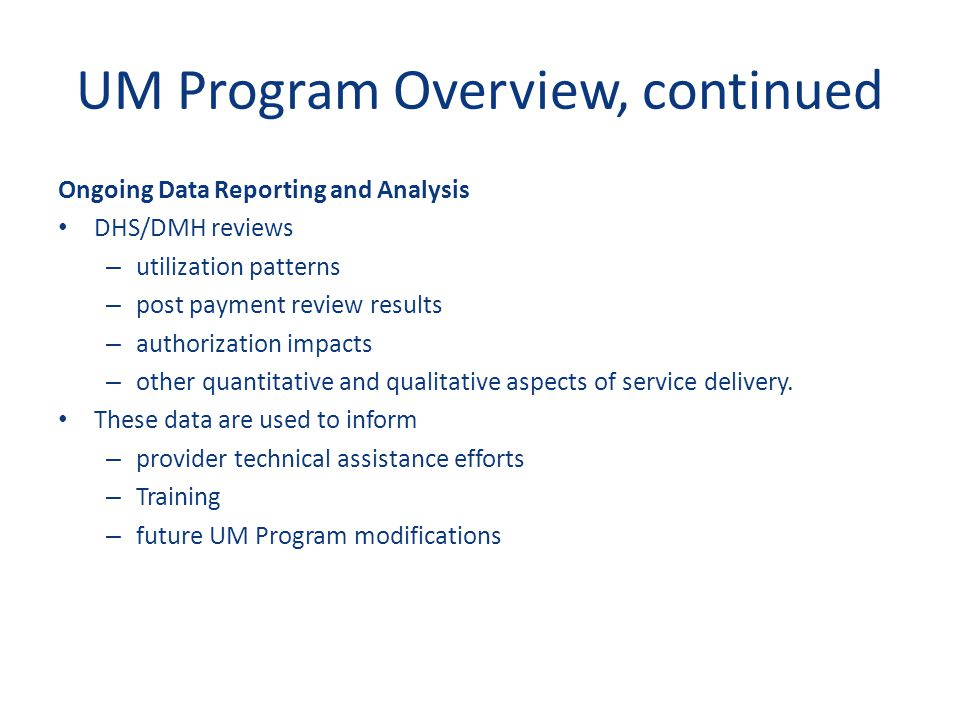 UM Program Overview, continued Ongoing Data Reporting and Analysis DHS/DMH reviews – utilization patterns – post payment review results – authorizatio