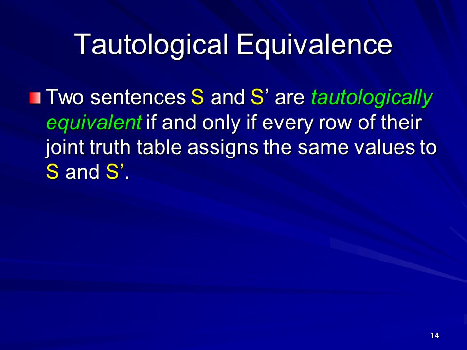 14 Tautological Equivalence Two sentences S and S' are tautologically equivalent if and only if every row of their joint truth table assigns the same values to S and S'.