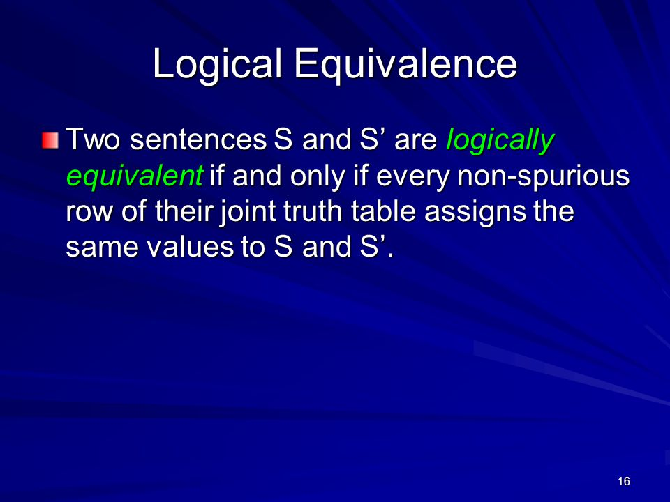 16 Logical Equivalence Two sentences S and S' are logically equivalent if and only if every non-spurious row of their joint truth table assigns the same values to S and S'.
