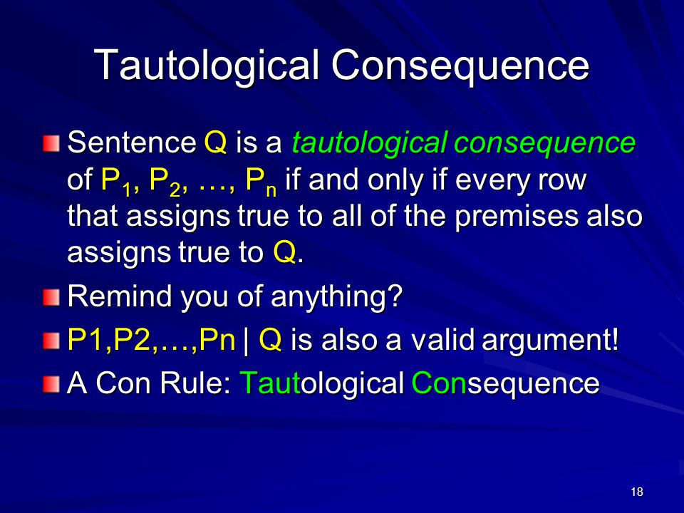 18 Tautological Consequence Sentence Q is a tautological consequence of P 1, P 2, …, P n if and only if every row that assigns true to all of the premises also assigns true to Q.