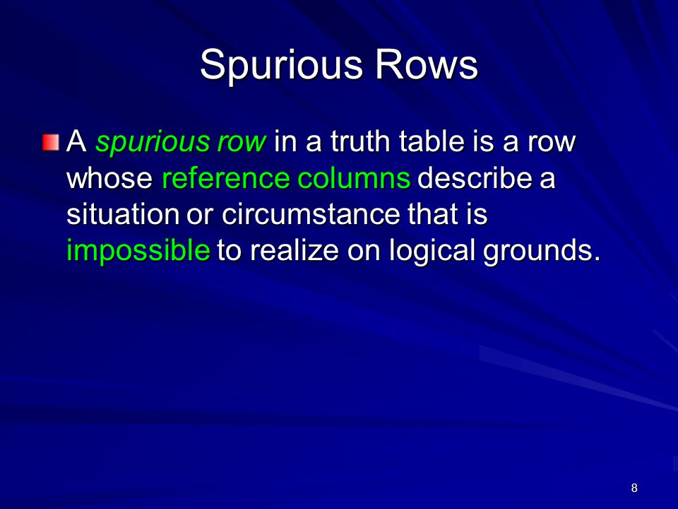 8 Spurious Rows A spurious row in a truth table is a row whose reference columns describe a situation or circumstance that is impossible to realize on logical grounds.