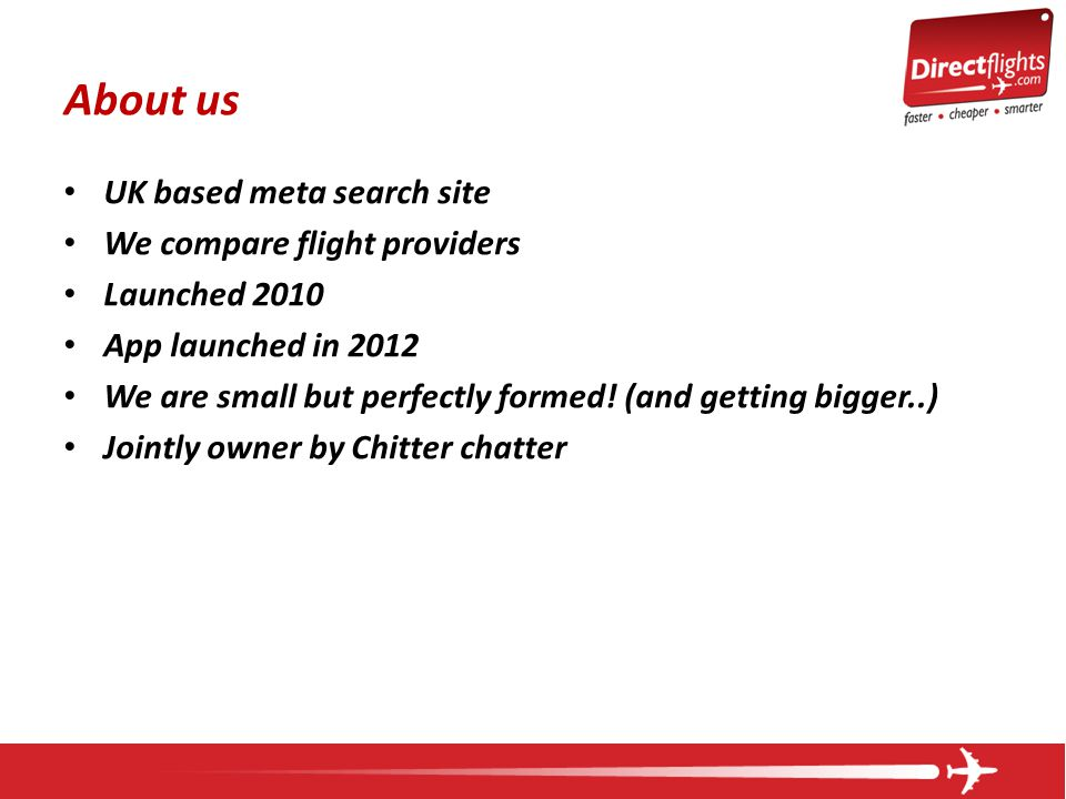 About us UK based meta search site We compare flight providers Launched 2010 App launched in 2012 We are small but perfectly formed! (and getting bigg