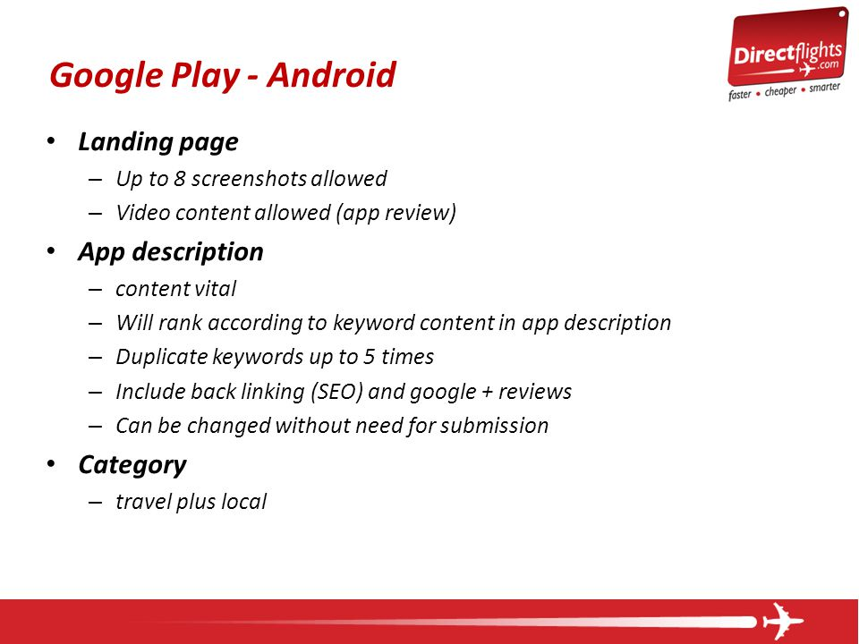 Google Play - Android Landing page – Up to 8 screenshots allowed – Video content allowed (app review) App description – content vital – Will rank according to keyword content in app description – Duplicate keywords up to 5 times – Include back linking (SEO) and google + reviews – Can be changed without need for submission Category – travel plus local
