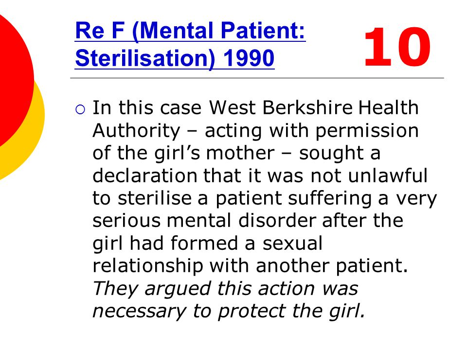 Re F (Mental Patient: Sterilisation) 1990  In this case West Berkshire Health Authority – acting with permission of the girl's mother – sought a decl
